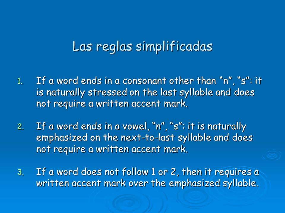 Las reglas simplificadas If a word ends in a consonant other than n, s: it is naturally stressed on the last syllable and does not require a written a