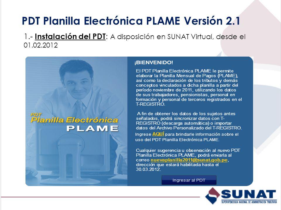 PDT Planilla Electrónica PLAME Versión 2.1 1.- Instalación del PDT : A disposición en SUNAT Virtual, desde el 01.02.2012