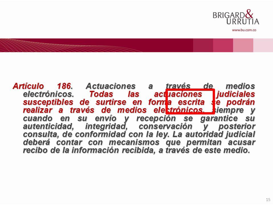 15 Artículo 186. Actuaciones a través de medios electrónicos. Todas las actuaciones judiciales susceptibles de surtirse en forma escrita se podrán rea