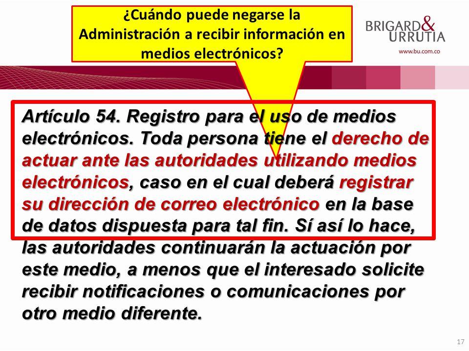 17 ¿Cuándo puede negarse la Administración a recibir información en medios electrónicos? Artículo 54. Registro para el uso de medios electrónicos. Tod