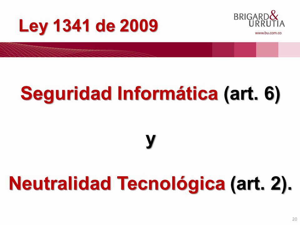20 Seguridad Informática (art. 6) y Neutralidad Tecnológica (art. 2). Ley 1341 de 2009
