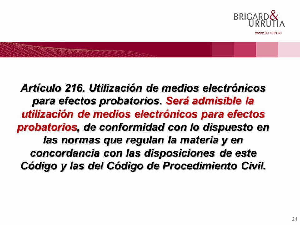 24 Artículo 216. Utilización de medios electrónicos para efectos probatorios. Será admisible la utilización de medios electrónicos para efectos probat