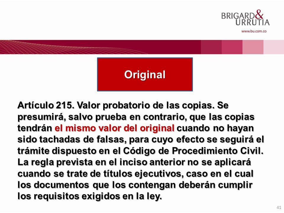 41 Artículo 215. Valor probatorio de las copias. Se presumirá, salvo prueba en contrario, que las copias tendrán el mismo valor del original cuando no