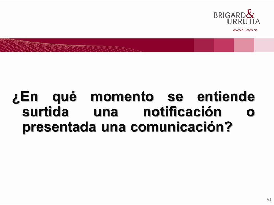 51 ¿En qué momento se entiende surtida una notificación o presentada una comunicación?