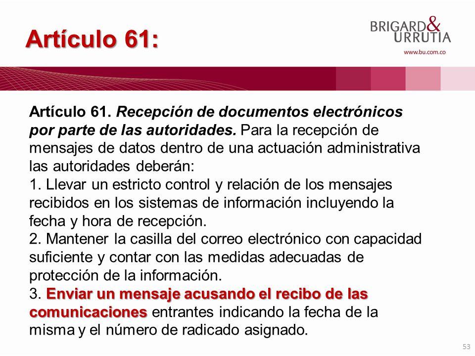 53 Artículo 61: Artículo 61. Recepción de documentos electrónicos por parte de las autoridades. Para la recepción de mensajes de datos dentro de una a