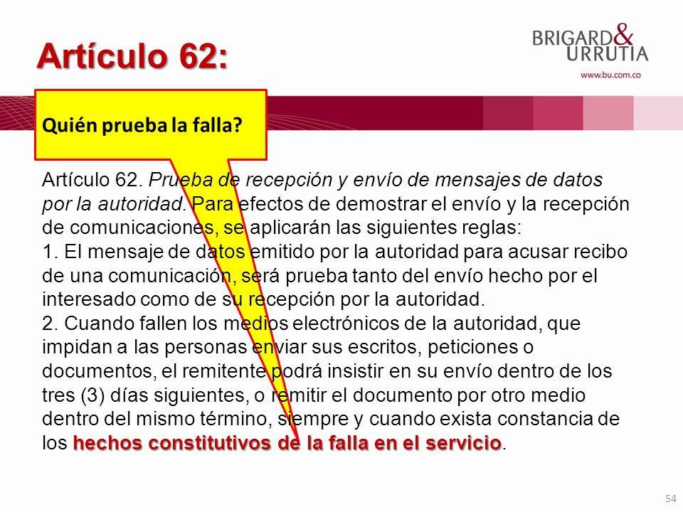 54 Quién prueba la falla? Artículo 62: Artículo 62. Prueba de recepción y envío de mensajes de datos por la autoridad. Para efectos de demostrar el en