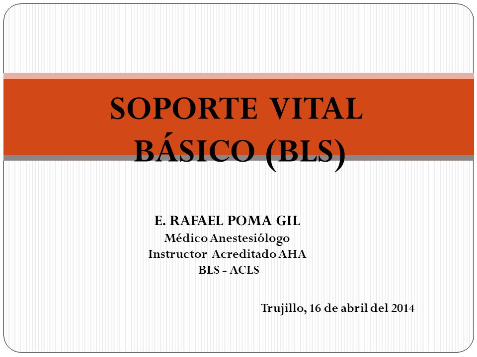 SOPORTE VITAL BÁSICO (BLS) E. RAFAEL POMA GIL Médico Anestesiólogo Instructor Acreditado AHA BLS - ACLS Trujillo, 16 de abril del 2014