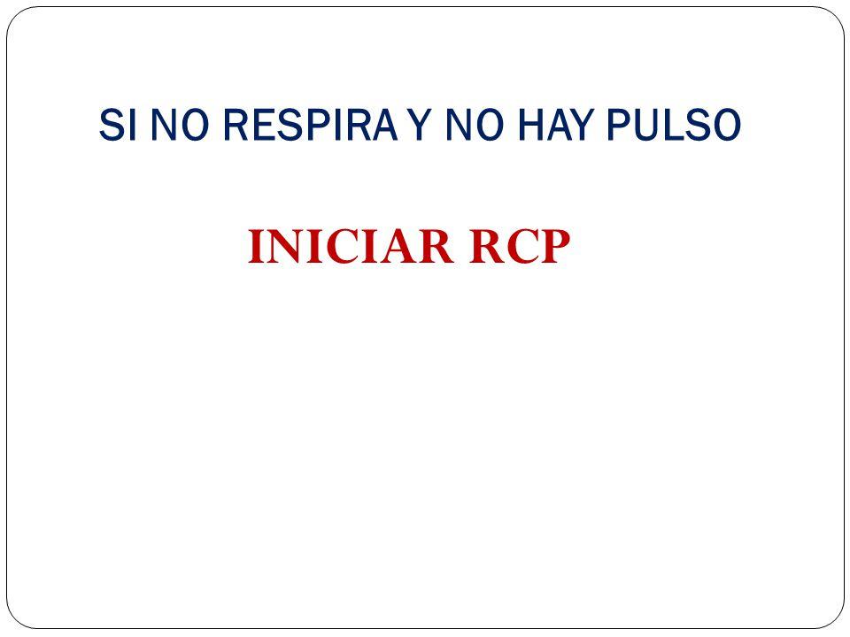 SI NO RESPIRA Y NO HAY PULSO INICIAR RCP