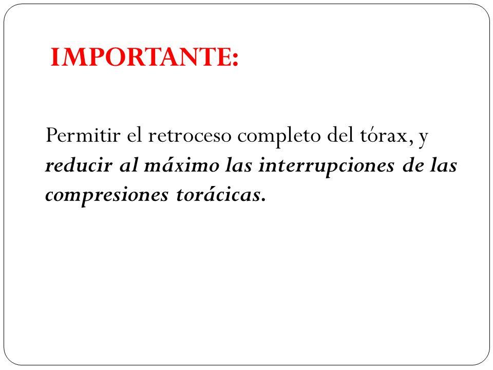 IMPORTANTE: Permitir el retroceso completo del tórax, y reducir al máximo las interrupciones de las compresiones torácicas.