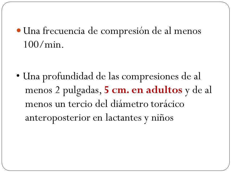 Una frecuencia de compresión de al menos 100/min. Una profundidad de las compresiones de al menos 2 pulgadas, 5 cm. en adultos y de al menos un tercio
