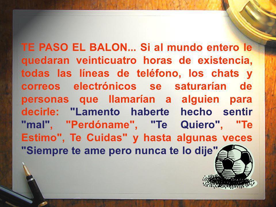 TE PASO EL BALON... Si al mundo entero le quedaran veinticuatro horas de existencia, todas las líneas de teléfono, los chats y correos electrónicos se