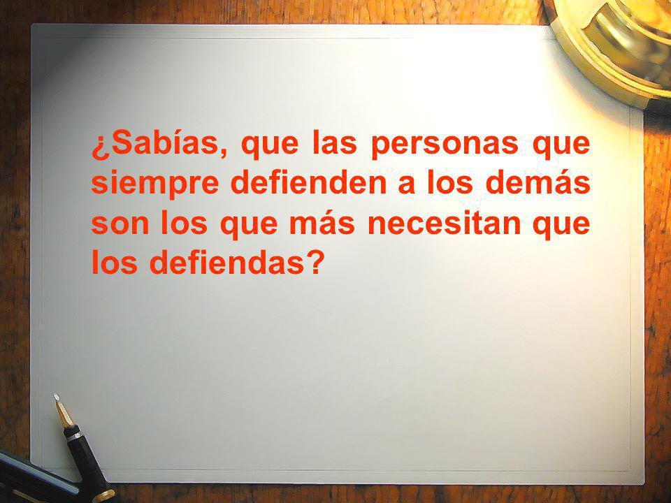 ¿Sabías, que las personas que siempre defienden a los demás son los que más necesitan que los defiendas?