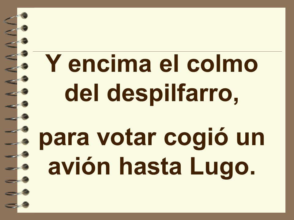 Y encima el colmo del despilfarro, para votar cogió un avión hasta Lugo.