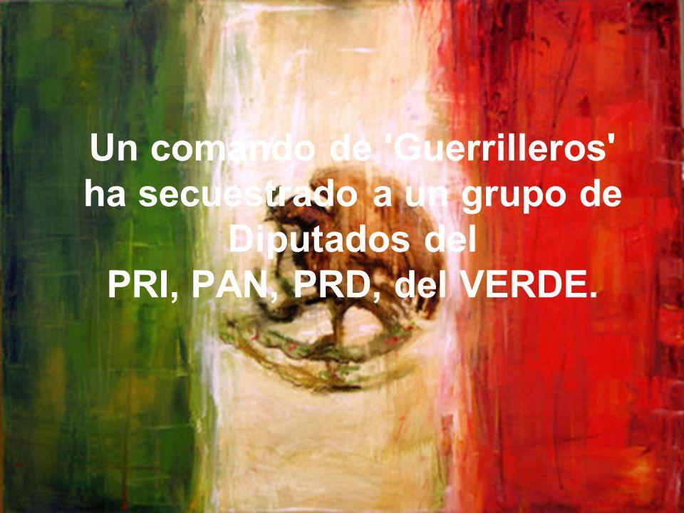 Un comando de 'Guerrilleros' ha secuestrado a un grupo de Diputados del PRI, PAN, PRD, del VERDE.
