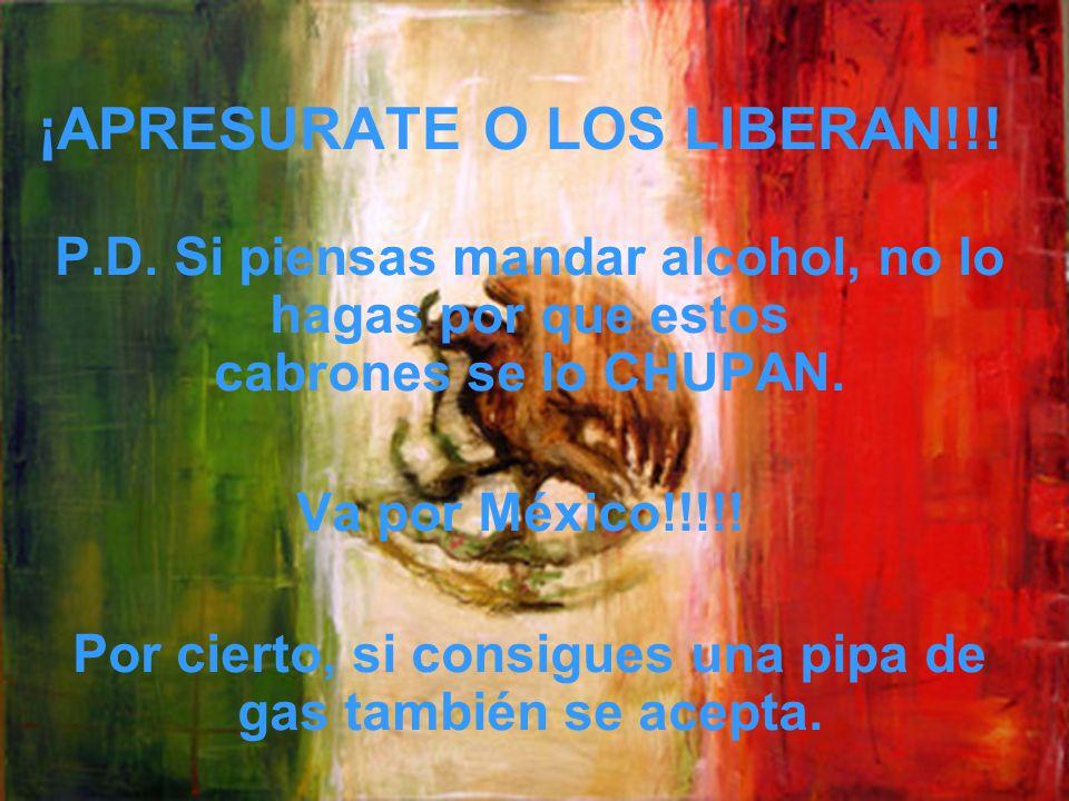 ¡APRESURATE O LOS LIBERAN!!! P.D. Si piensas mandar alcohol, no lo hagas por que estos cabrones se lo CHUPAN. Va por México!!!!! Por cierto, si consig