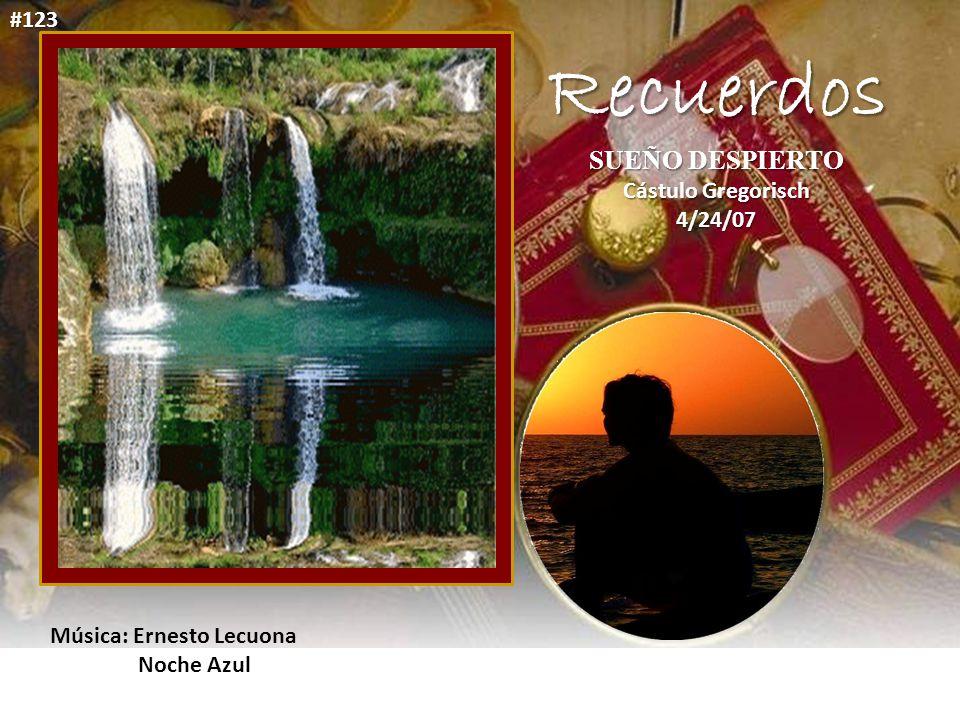 Recuerdos SUEÑO DESPIERTO Cástulo Gregorisch 4/24/07 Música: Ernesto Lecuona Noche Azul #123