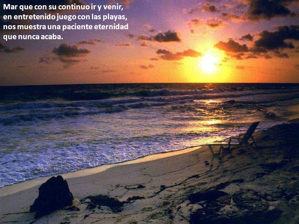 Mar que con su continuo ir y venir, en entretenido juego con las playas, nos muestra una paciente eternidad que nunca acaba.