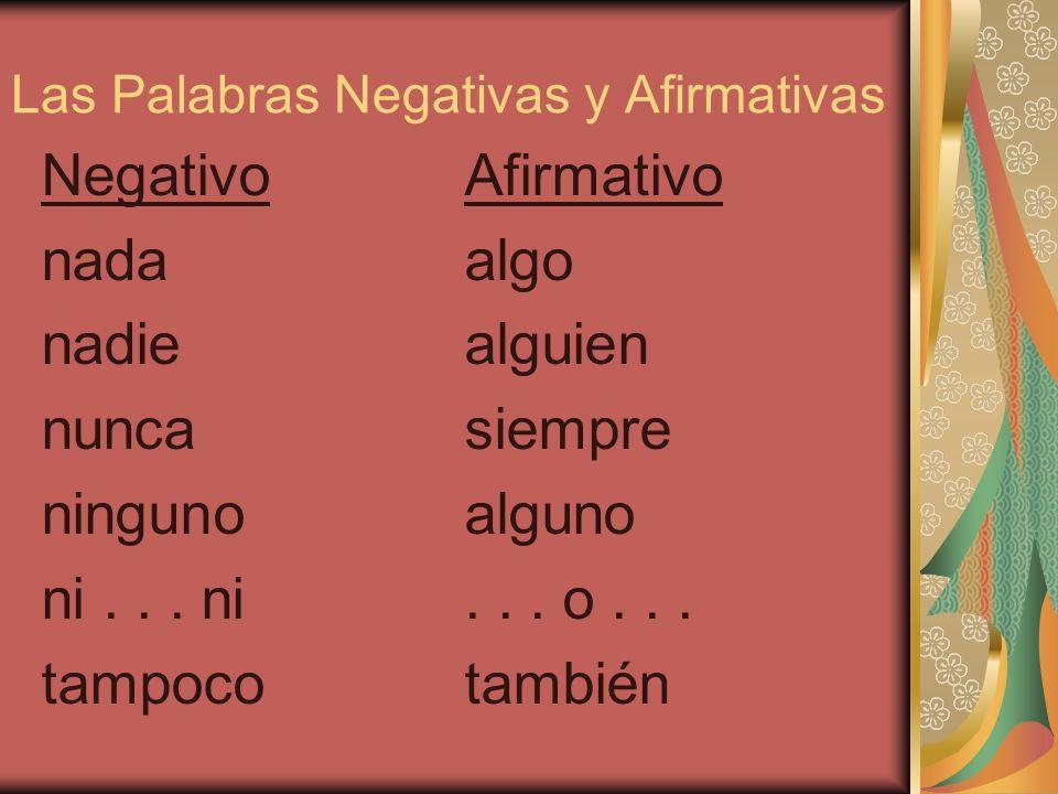 Las Palabras Negativas y Afirmativas NegativoAfirmativo nadaalgo nadiealguien nuncasiempre ningunoalguno ni...