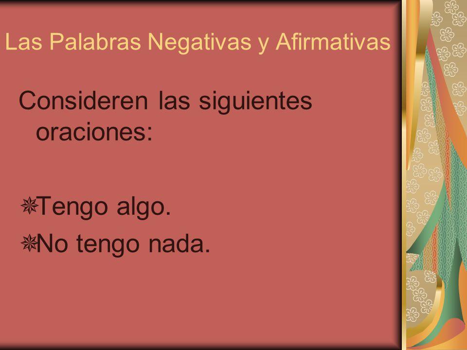 Las Palabras Negativas y Afirmativas NegativoAfirmativo nadaalgo nadiealguien nuncasiempre ningunoalguno ni... ni... o... tampocotambién