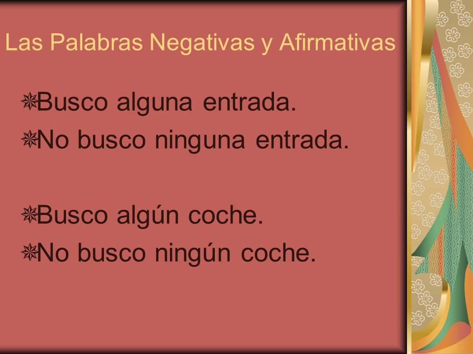 Las Palabras Negativas y Afirmativas Alguien viene. No viene nadie. (Nadie viene.) Siempre llega a tiempo. No llega a tiempo nunca. (Nunca llega a tie