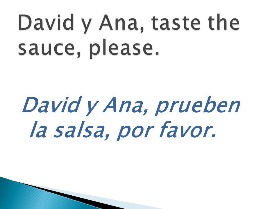 David y Ana, prueben la salsa, por favor.