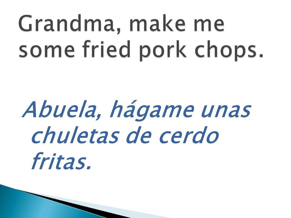 Abuela, hágame unas chuletas de cerdo fritas.