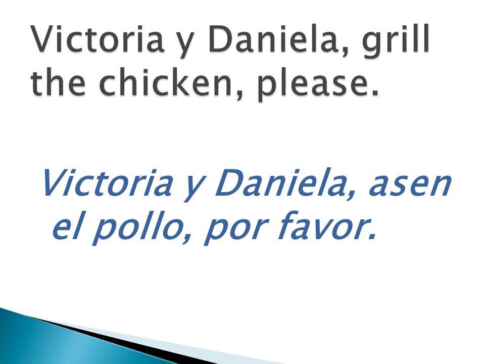 Victoria y Daniela, asen el pollo, por favor.