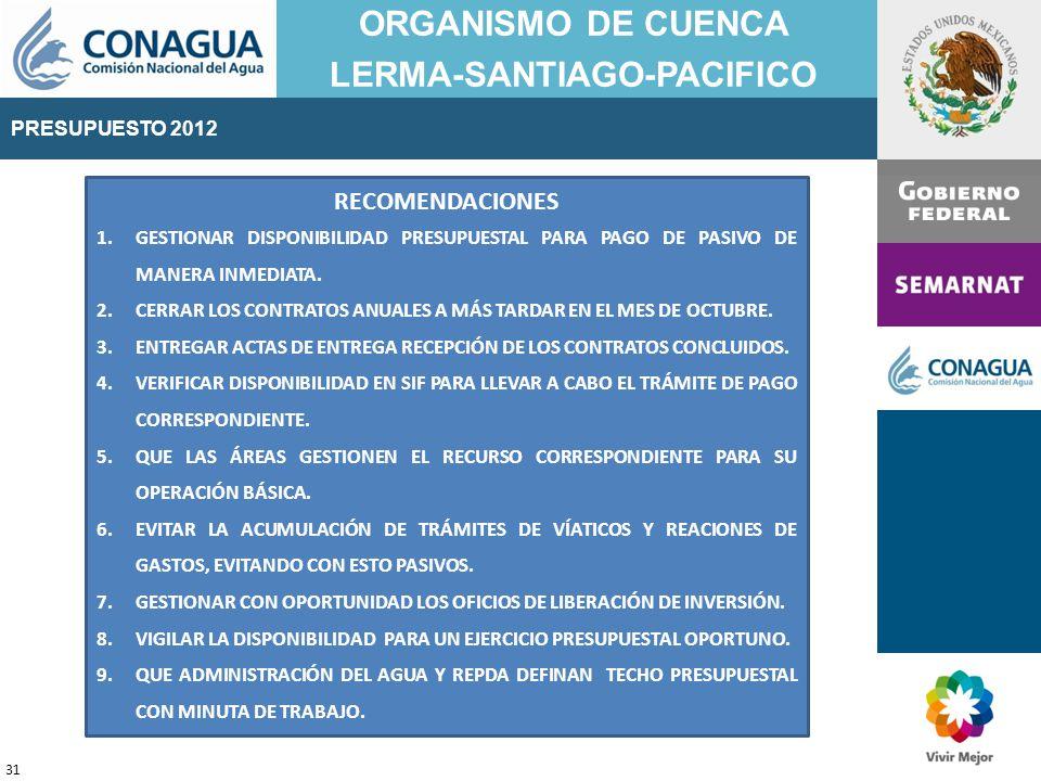 PRESUPUESTO 2011 ORGANISMO DE CUENCA LERMA-SANTIAGO-PACIFICO 31 PRESUPUESTO 2012 RECOMENDACIONES 1.GESTIONAR DISPONIBILIDAD PRESUPUESTAL PARA PAGO DE PASIVO DE MANERA INMEDIATA.