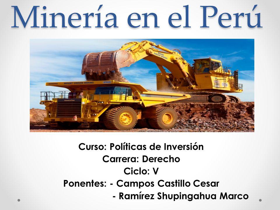 Minería en el Perú Curso: Políticas de Inversión Carrera: Derecho Ciclo: V Ponentes: - Campos Castillo Cesar - Ramírez Shupingahua Marco