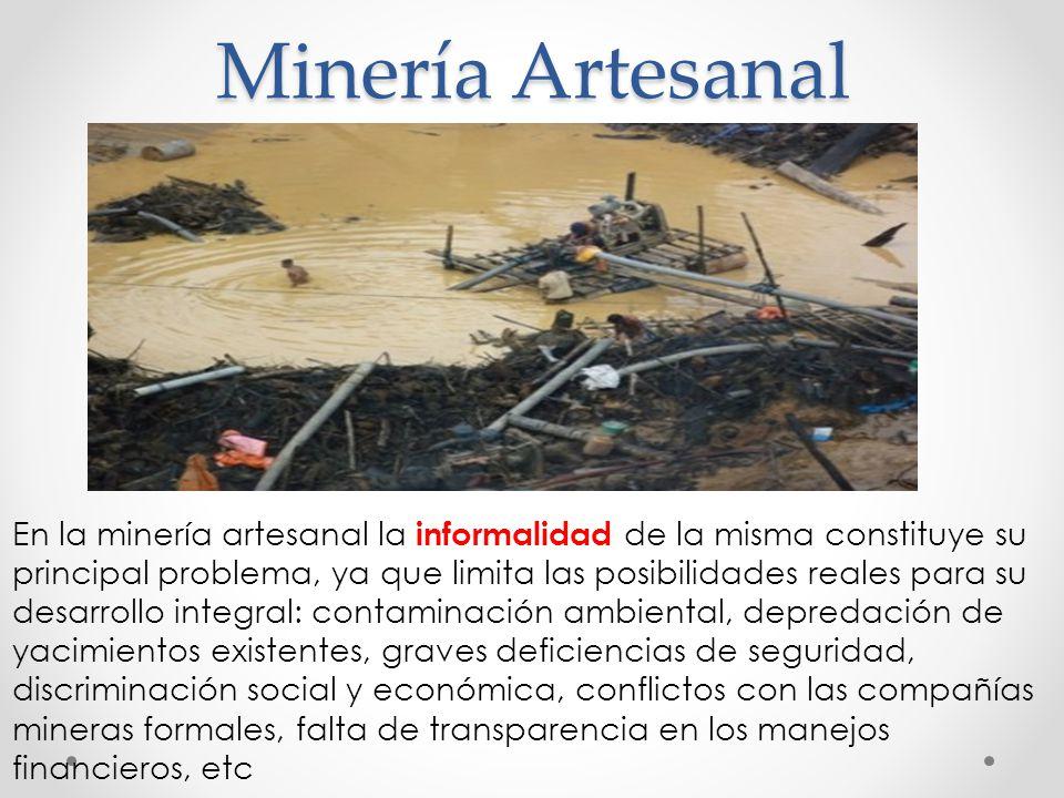 Minería Artesanal En la minería artesanal la informalidad de la misma constituye su principal problema, ya que limita las posibilidades reales para su