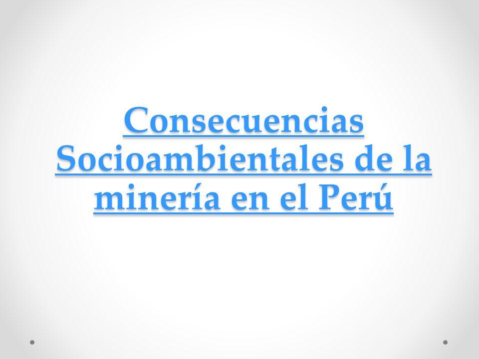 Consecuencias Socioambientales de la minería en el Perú Consecuencias Socioambientales de la minería en el Perú