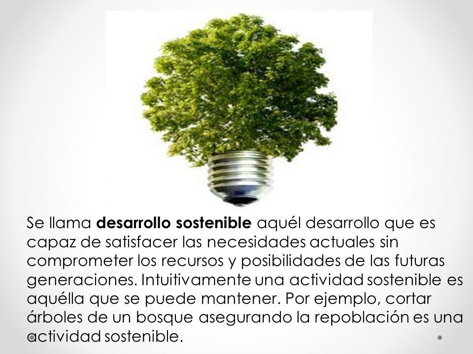 Se llama desarrollo sostenible aquél desarrollo que es capaz de satisfacer las necesidades actuales sin comprometer los recursos y posibilidades de las futuras generaciones.