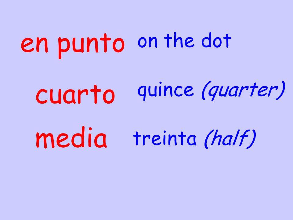 en punto cuarto on the dot quince (quarter) media treinta (half)