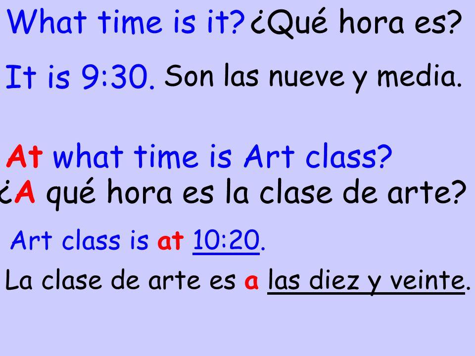 What time is it? At what time is Art class? ¿Qué hora es? ¿A qué hora es la clase de arte? Son las nueve y media. It is 9:30. La clase de arte es a la