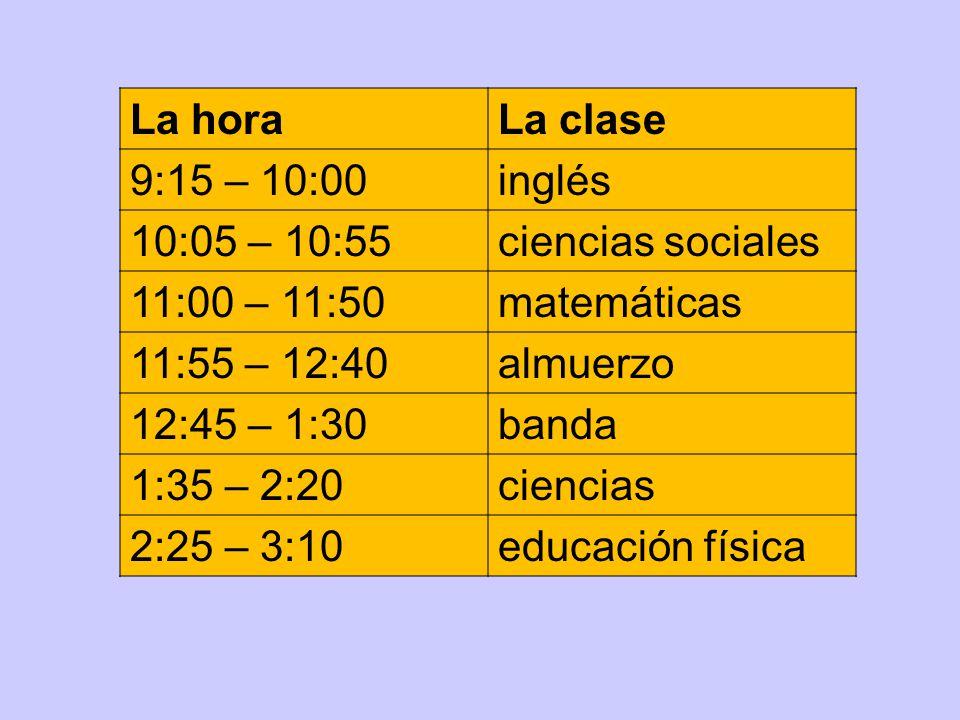 La horaLa clase 9:15 – 10:00inglés 10:05 – 10:55ciencias sociales 11:00 – 11:50matemáticas 11:55 – 12:40almuerzo 12:45 – 1:30banda 1:35 – 2:20ciencias