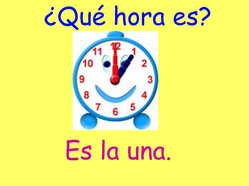 ¿Qué hora es? Son las (hora). Es la una.