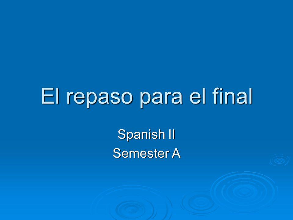 El repaso para el final Spanish II Semester A