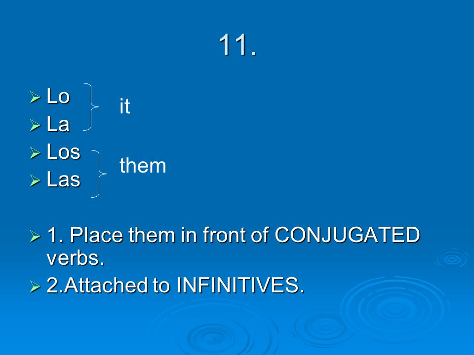 11. Lo La Los Las 1. Place them in front of CONJUGATED verbs. 2.Attached to INFINITIVES. them it
