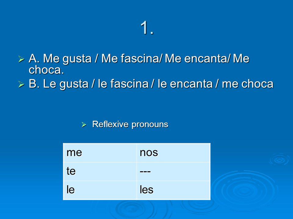 1. A. Me gusta / Me fascina/ Me encanta/ Me choca.