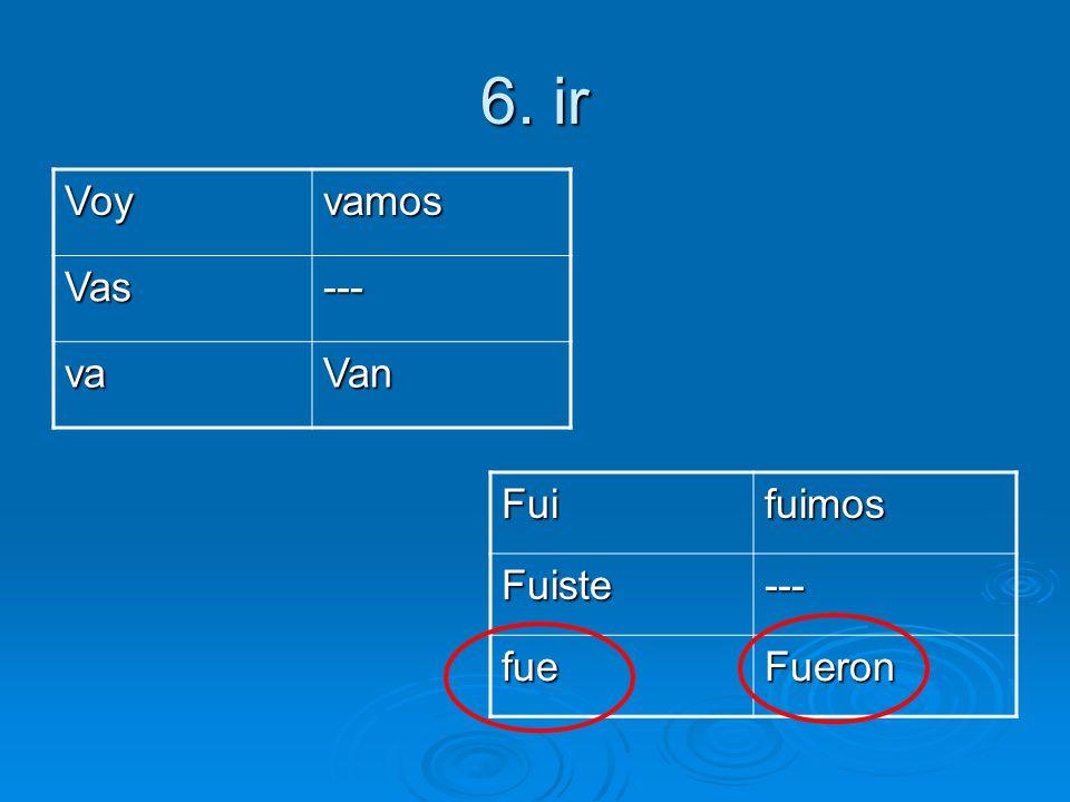 6. ir Voyvamos Vas--- vaVan FuifuimosFuiste--- fueFueron