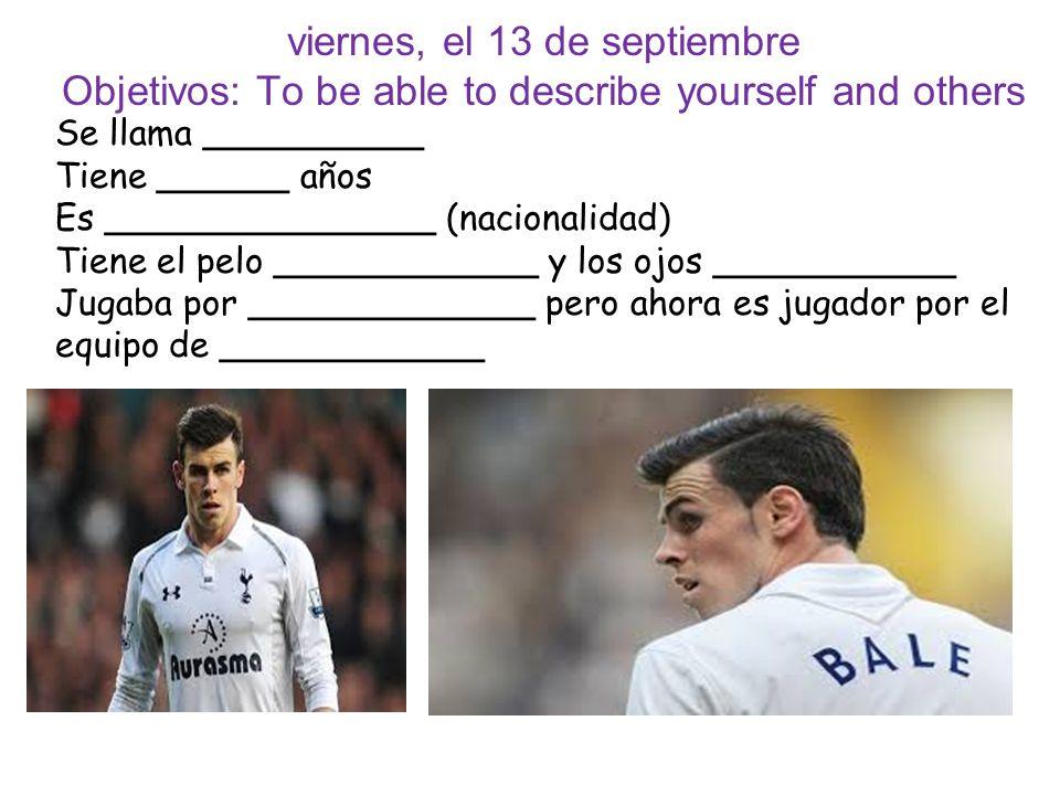 viernes, el 13 de septiembre Objetivos: To be able to describe yourself and others Se llama __________ Tiene ______ años Es _______________ (nacionali