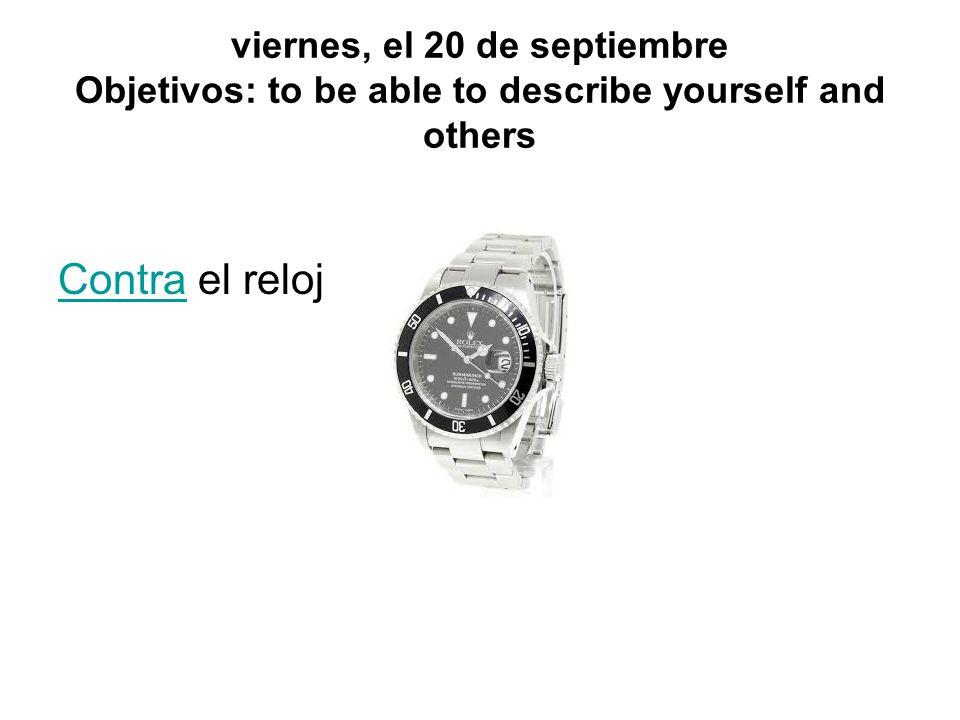 viernes, el 20 de septiembre Objetivos: to be able to describe yourself and others ContraContra el reloj