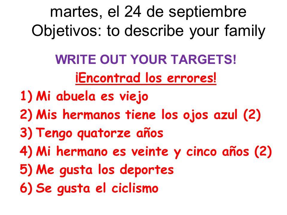 martes, el 24 de septiembre Objetivos: to describe your family WRITE OUT YOUR TARGETS! ¡Encontrad los errores! 1)Mi abuela es viejo 2)Mis hermanos tie