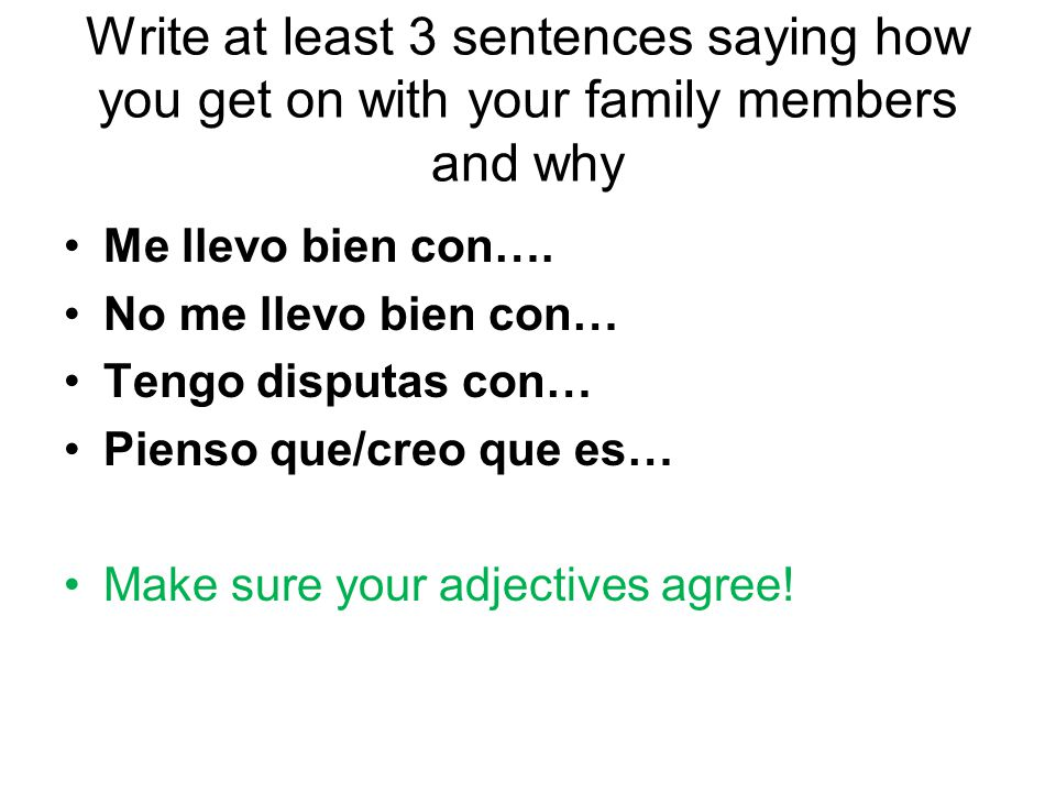 Write at least 3 sentences saying how you get on with your family members and why Me llevo bien con…. No me llevo bien con… Tengo disputas con… Pienso