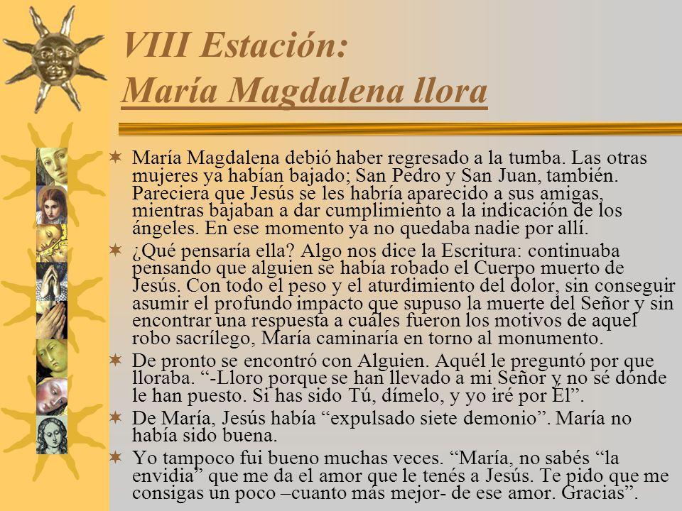 VIII Estación: María Magdalena llora María Magdalena debió haber regresado a la tumba. Las otras mujeres ya habían bajado; San Pedro y San Juan, tambi