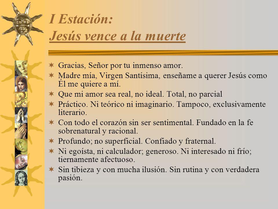 I Estación: Jesús vence a la muerte Gracias, Señor por tu inmenso amor. Madre mía, Virgen Santísima, enseñame a querer Jesús como Él me quiere a mí. Q
