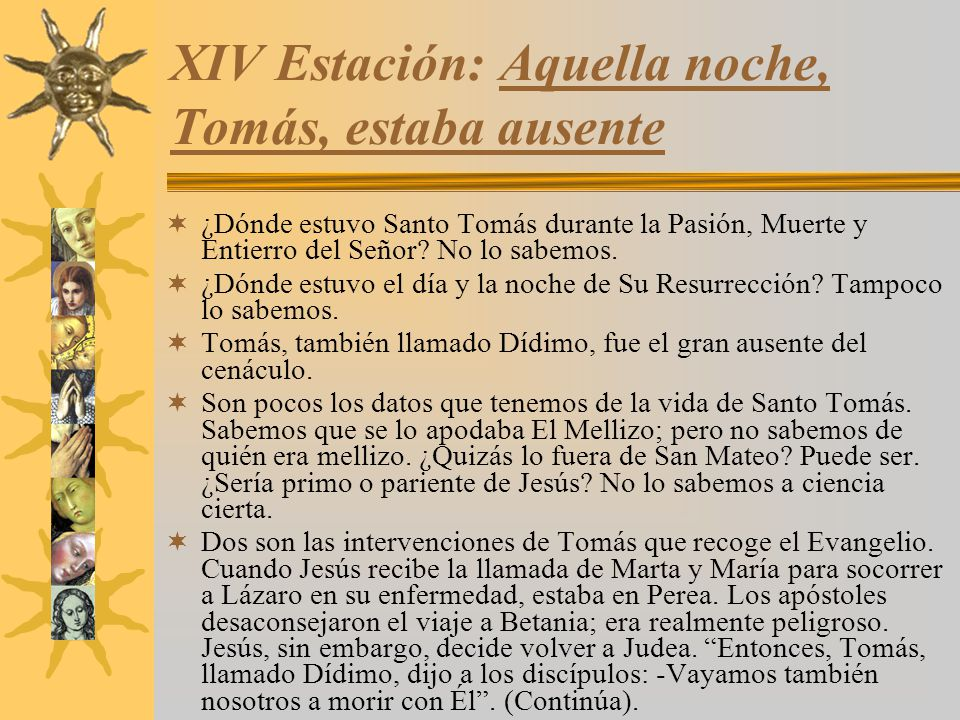 XIV Estación: Aquella noche, Tomás, estaba ausente ¿Dónde estuvo Santo Tomás durante la Pasión, Muerte y Entierro del Señor? No lo sabemos. ¿Dónde est