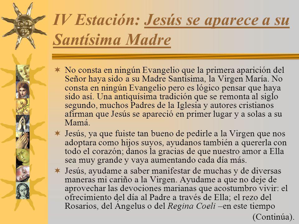 IV Estación: Jesús se aparece a su Santísima Madre No consta en ningún Evangelio que la primera aparición del Señor haya sido a su Madre Santísima, la
