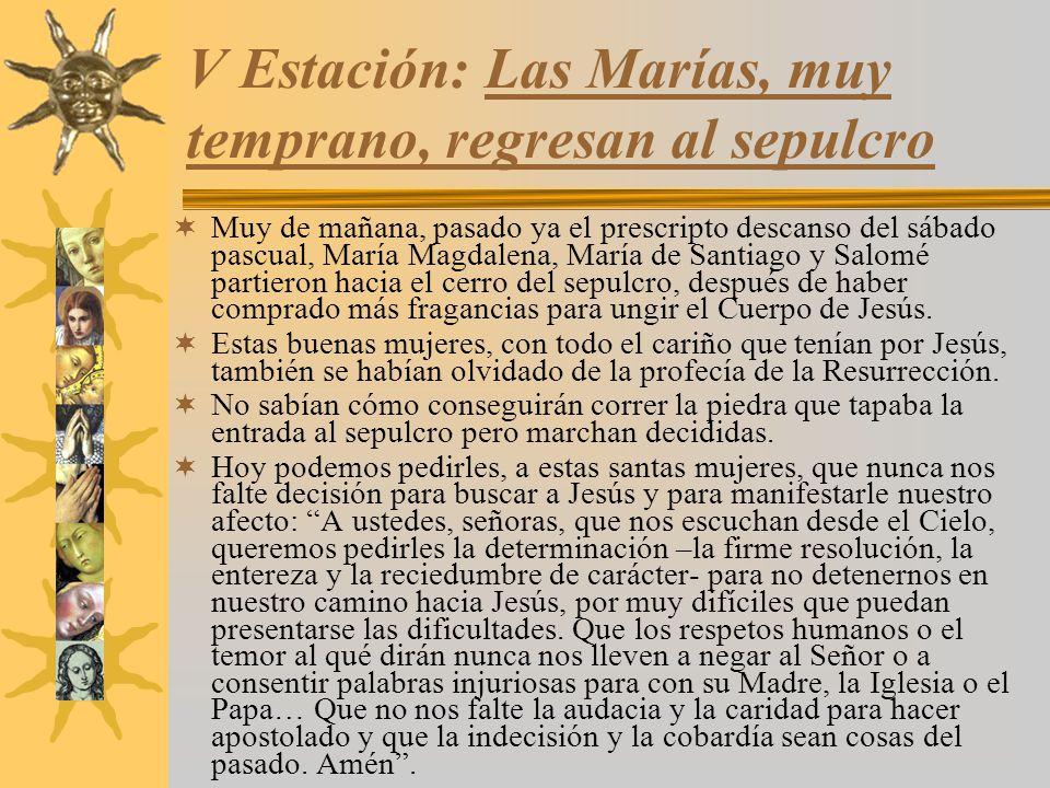 V Estación: Las Marías, muy temprano, regresan al sepulcro Muy de mañana, pasado ya el prescripto descanso del sábado pascual, María Magdalena, María