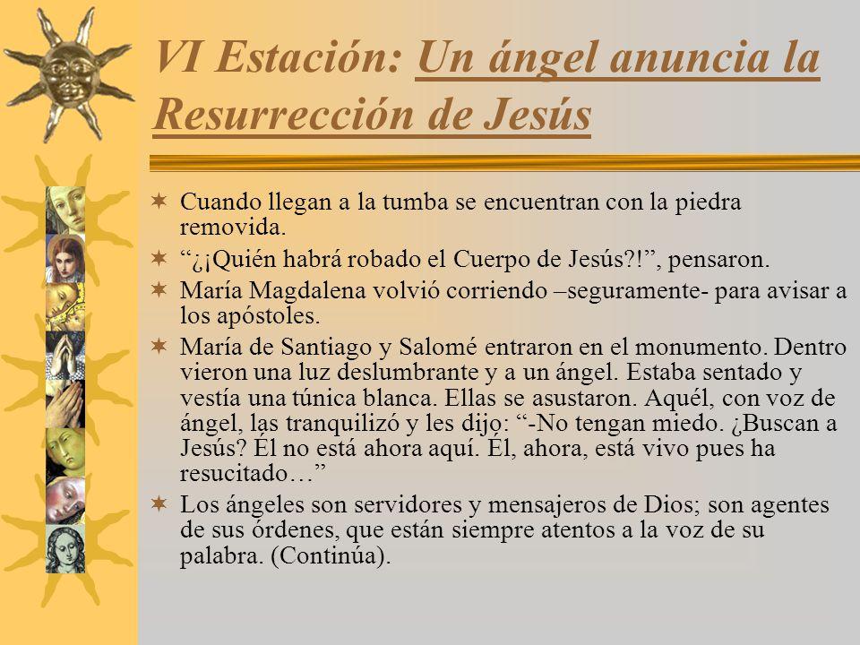 VI Estación: Un ángel anuncia la Resurrección de Jesús Cuando llegan a la tumba se encuentran con la piedra removida. ¿¡Quién habrá robado el Cuerpo d